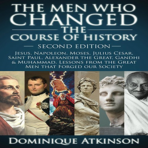 The Men Who Changed the Course of History - 2nd Edition     Jesus, Napoleon, Moses, Caesar, St. Paul, Alexander the Great, Gandhi & Muhammad: Lessons from the Great Men That Forged Our Society              By:                                                                                                                                 Dominique Atkinson                               Narrated by:                                                                                                                                 Doug Greene                      Length: 3 hrs and 14 mins     1 rating     Overall 5.0