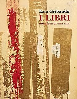 Ezio Gribaudo. I libri metafora di una vita. Catalogo della mostra (Torino, 5 maggio-3 giugno 2018). Ediz. illustrata