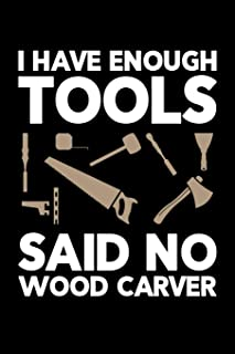 I Have Enough Tools Said No Wood Carver: Wood Carving Journal, Wood Carver Notebook, Gift for Wood Carvers, Wood Worker Birthday Present, Chainsaw Carving, Woodworking