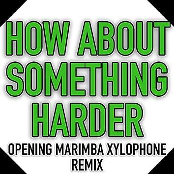 How About Something Harder (Opening Marimba Xylophone Remix)
