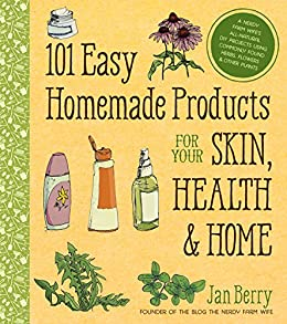 101 Easy Homemade Products for Your Skin, Health & Home: A Nerdy Farm Wife's All-Natural DIY Projects Using Commonly Found Herbs, Flowers & Other Plants by [Jan Berry]