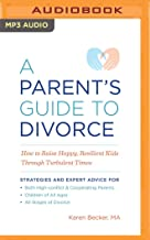 A Parent's Guide to Divorce: How to Raise Happy, Resilient Kids Through Turbulent Times