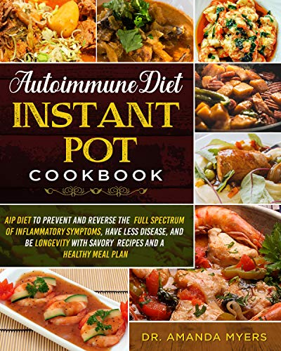 Autoimmune Diet Instant Pot Cookbook: AIP Diet to Prevent and Reverse the Full Spectrum of Inflammatory Symptoms, Have Less Disease, and Be Longevity with ... and A Healthy Meal Plan (English Edition)