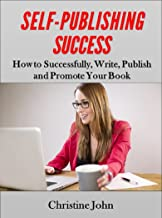 Self-Publishing Success: How to Successfully Write, Publish, and Promote Your Book