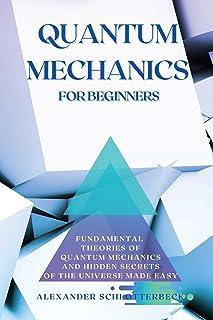 Quantum Mechanics for Beginners: Fundamental Theories of Quantum Mechanics and Hidden Secret of the Universe Made Easy