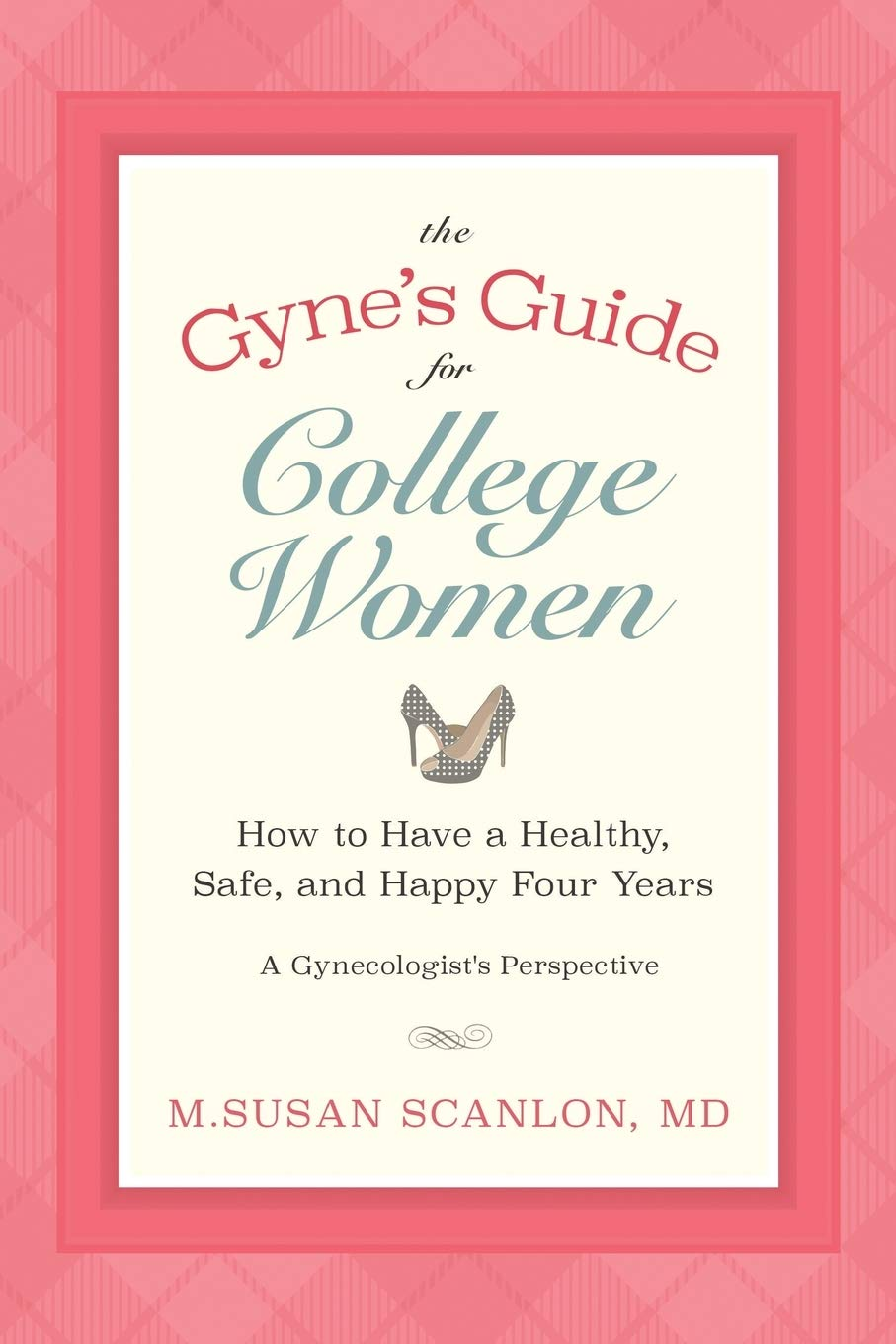 Download The Gyne's Guide For College Women: How To Have A Healthy, Safe, And Happy Four Years. A Gynecologist's Perspective 