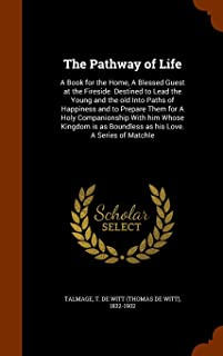 The Pathway of Life: A Book for the Home, a Blessed Guest at the Fireside. Destined to Lead the Young and the Old Into Paths of Happiness and to ... as Boundless as His Love. a Series of Matchle