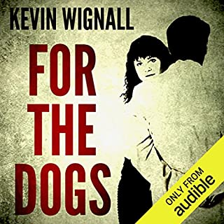 For the Dogs                   By:                                                                                                                                 Kevin Wignall                               Narrated by:                                                                                                                                 Karen Cass                      Length: 6 hrs and 22 mins     57 ratings     Overall 3.5