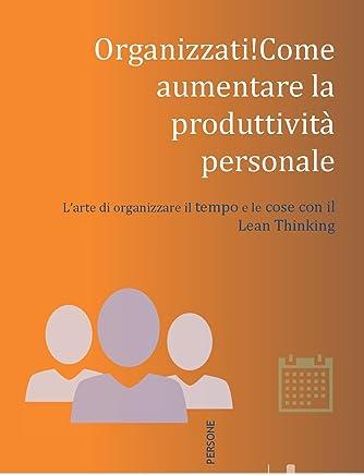 Organizzati! Come aumentare la produttività personale.: L'arte di organizzare il tempo e le cose con il Lean Thinking
