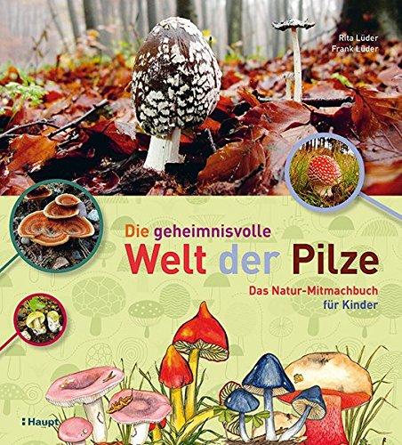 Die geheimnisvolle Welt der Pilze: Das Natur-Mitmachbuch für Kinder