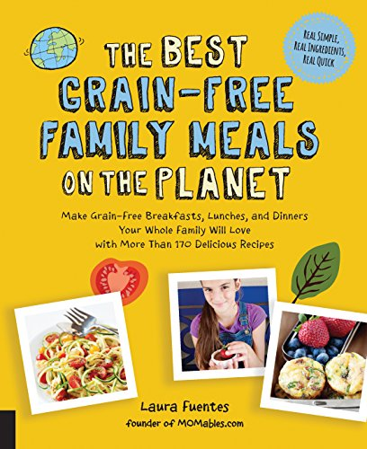 The Best Grain-Free Family Meals on the Planet: Make Grain-Free Breakfasts,...