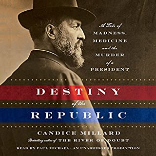 Destiny of the Republic     A Tale of Madness, Medicine and the Murder of a President              By:                                                                                                                                 Candice Millard                               Narrated by:                                                                                                                                 Paul Michael                      Length: 9 hrs and 47 mins     4,526 ratings     Overall 4.6