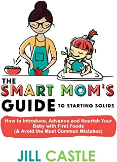The Smart Mom's Guide to Starting Solids: How to Introduce, Advance, and Nourish Your Baby with First Foods (& Avoid the M...