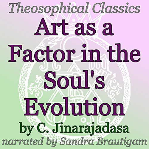 Art as a Factor in the Soul's Evolution     Theosophical Classics              By:                                                                                                                                 C. Jinarajadasa                               Narrated by:                                                                                                                                 Sandra Brautigam                      Length: 38 mins     Not rated yet     Overall 0.0