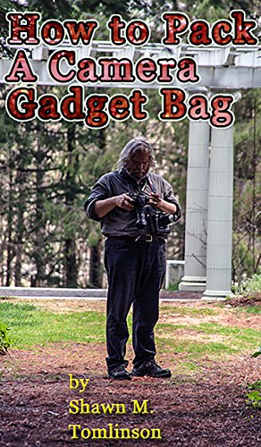 How to Pack a Camera Gadget Bag: Every Photographer Needs a Well-Packed Gadget Bag (Shawn M. Tomlinson's Guide to Photography Book 2) (English Edition)