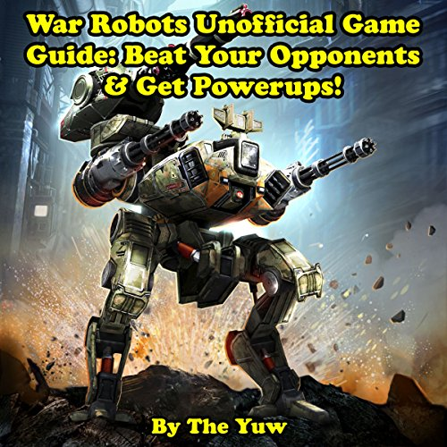 War Robots Unofficial Game Guide: Beat Your Opponents & Get Powerups! audiobook cover art