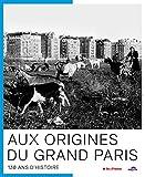Aux origines du grand Paris - 130 ans d'histoire