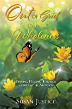 Out of Grief and Into Wholeness: Finding Healing Through Christ after Abortion