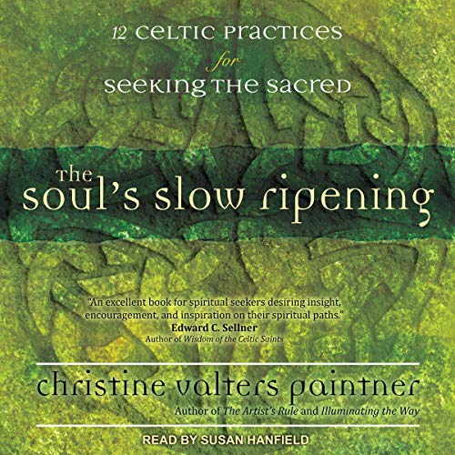 The Soul's Slow Ripening: 12 Celtic Practices for Seeking the Sacred