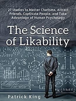 The Science of Likability: 27 Studies to Master Charisma, Attract Friends, Captivate People, and Take Advantage of Human Psychology by [Patrick King]