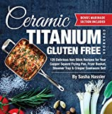 Ceramic Titanium Gluten Free Cookbook: 125 Delicious Non Stick Recipes for Your Copper Square Frying Pan, Fryer Basket, Steamer Tray & Crisper Cookware ... for Nutritious Stove Top Cooking Book 2)