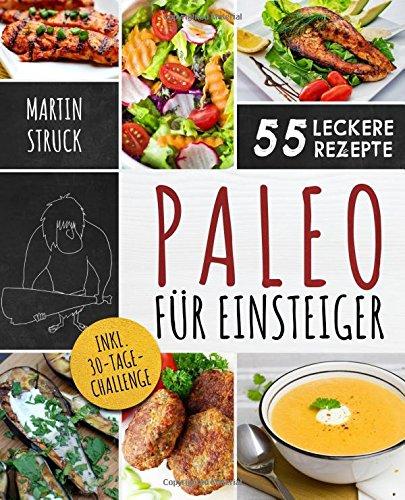 Paleo für Einsteiger: 30-Tage-Challenge und 55 leckere Rezepte - Für den erfolgreichen Start in ein gesünderes und vitaleres Leben