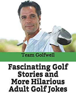 Fascinating Golf Stories and More Hilarious Adult Golf Jokes: Another Golfwell Treasury of the Absolute Best in Golf Stories, and Golf Jokes (Golfwell's Adult Joke Book Series)