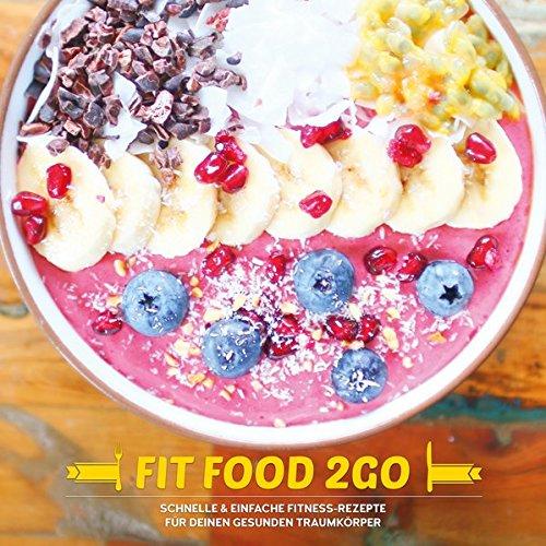 FIT FOOD TO GO - Das Fitness Kochbuch: Schnelle und einfache Fitness-Rezepte für deinen gesunden Traumkörper