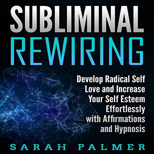 Subliminal Rewiring: Develop Radical Self Love and Increase Your Self Esteem Effortlessly with Affirmations and Hypnosis audiobook cover art
