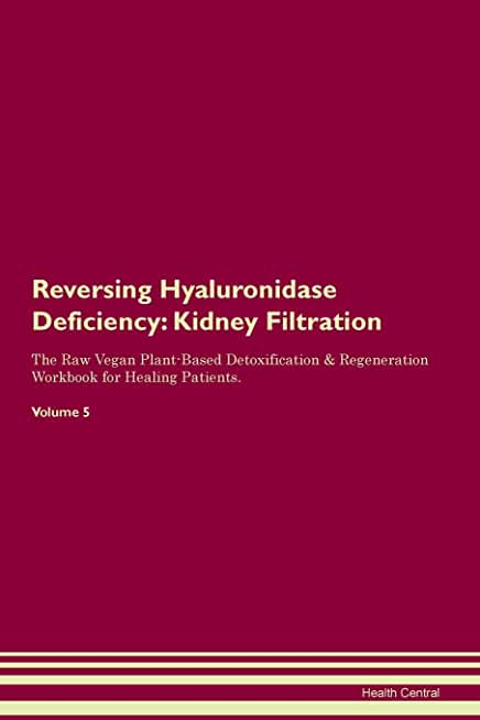 Reversing Hyaluronidase Deficiency: Kidney Filtration The Raw Vegan Plant-Based Detoxification & Regeneration Workbook for Healing Patients. Volume 5