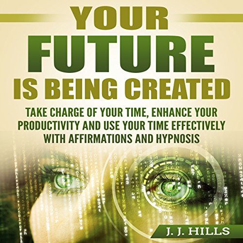 Your Future Is Being Created: Take Charge of Your Time, Enhance Your Productivity and Use Your Time Effectively with Affirmations and Hypnosis audiobook cover art