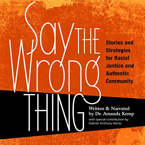 Say the Wrong Thing     Stories and Strategies for Racial Justice and Authentic Community              By:                                                                                                                                 Dr. Amanda Kemp                               Narrated by:                                                                                                                                 Dr. Amanda Kemp                      Length: 1 hr and 26 mins     5 ratings     Overall 4.0
