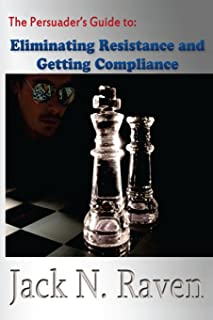 The Persuader's Guide To Eliminating Resistance And Getting Compliance