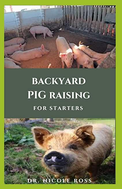 BACKYARD PIG RAISING FOR STRATERS: Step by Step Guide And Everything You Need To Know On Raising Pigs