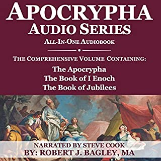 Apocrypha Audio Series: All-in-One Audiobook     The Comprehensive Volume Containing: The Apocrypha, the Book of 1 Enoch, and the Book of Jubilees              By:                                                                                                                                 Robert J. Bagley M.A.                               Narrated by:                                                                                                                                 Steve Cook                      Length: 26 hrs     44 ratings     Overall 4.6