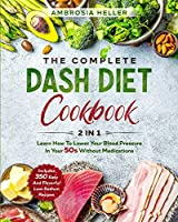 The Complete DASH Diet Cookbook: 2 in 1: Learn How To Lower Your Blood Pressure In Your 50s Without Medications. 350 Easy And Flavorful Low-Sodium Recipes Included