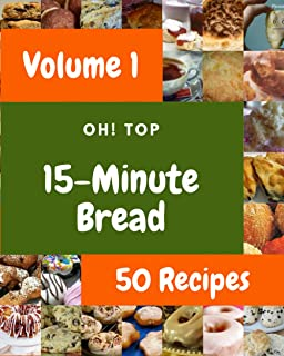 Oh! Top 50 15-Minute Bread Recipes Volume 1: More Than a 15-Minute Bread Cookbook