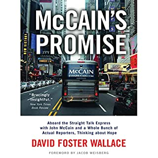 McCain's Promise     Aboard the Straight Talk Express with John McCain              By:                                                                                                                                 David Foster Wallace                               Narrated by:                                                                                                                                 Henry Leyva                      Length: 3 hrs and 27 mins     60 ratings     Overall 4.5