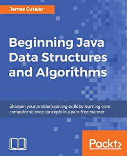 Beginning Java Data Structures and Algorithms: Sharpen your problem solving skills by learning core computer science conce...