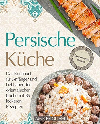Persische Küche – Das Kochbuch für Anfänger und Liebhaber der orientalischen Küche mit 85 leckeren Rezepten