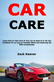 Car Care: Learn How to Take Care of Your Car to Keep It in Tip-Top Condition for as Long as Possible While also Reducing the Bills Considerably