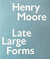 Henry Moore: Late Large Forms