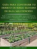 La Guía Para Construir Tu Huerto Elevado De Baja Mantención: Todo lo que necesitas saber para construir tu huerto casero y comenzar a cultivar tus propias verduras y frutas frescas