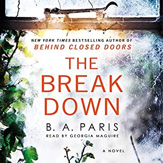 The Breakdown                   By:                                                                                                                                 B. A. Paris                               Narrated by:                                                                                                                                 Georgia Maguire                      Length: 9 hrs and 20 mins     6,396 ratings     Overall 4.3