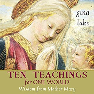 Ten Teachings for One World     Wisdom from Mother Mary              By:                                                                                                                                 Gina Lake                               Narrated by:                                                                                                                                 Toni Orans                      Length: 2 hrs and 17 mins     2 ratings     Overall 5.0