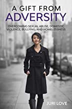 A Gift from Adversity: Overcoming Sexual Abuse, Domestic Violence, Bullying, and Homelessness
