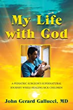 My Life with God: A PEDIATRIC SURGEON'S SUPERNATURAL JOURNEY WHILE HEALING SICK CHILDREN