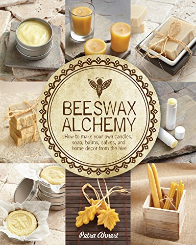 Beeswax Alchemy: How to Make Your Own Soap, Candles, Balms, Creams, and Salves from the Hive