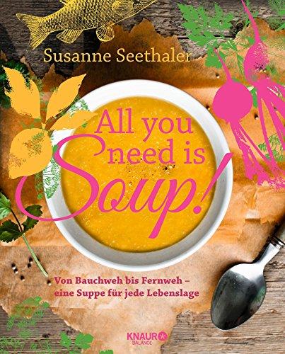 All you need is soup: Von Bauchweh bis Fernweh - eine Suppe für jede Lebenslage