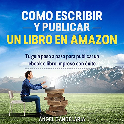 Cómo Escribir y Publicar un Libro en Amazon: Tu guía paso a paso para publicar un ebook o libro impreso con éxito [How to Write and Publish a Book on Amazon: Your Step-by-Step Guide to Publish a Printed Book or Ebook Successfully] cover art